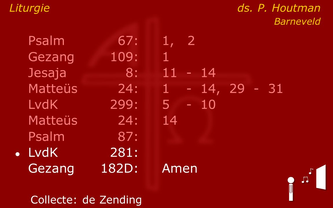 Psalm67:1, 2 Gezang 109:1 Jesaja8:11- 14 Matteüs24:1- 14, 29 - 31 LvdK299:5- 10 Matteüs24: 14 Psalm87: ● LvdK281: Gezang 182D:Amen Collecte:de Zending
