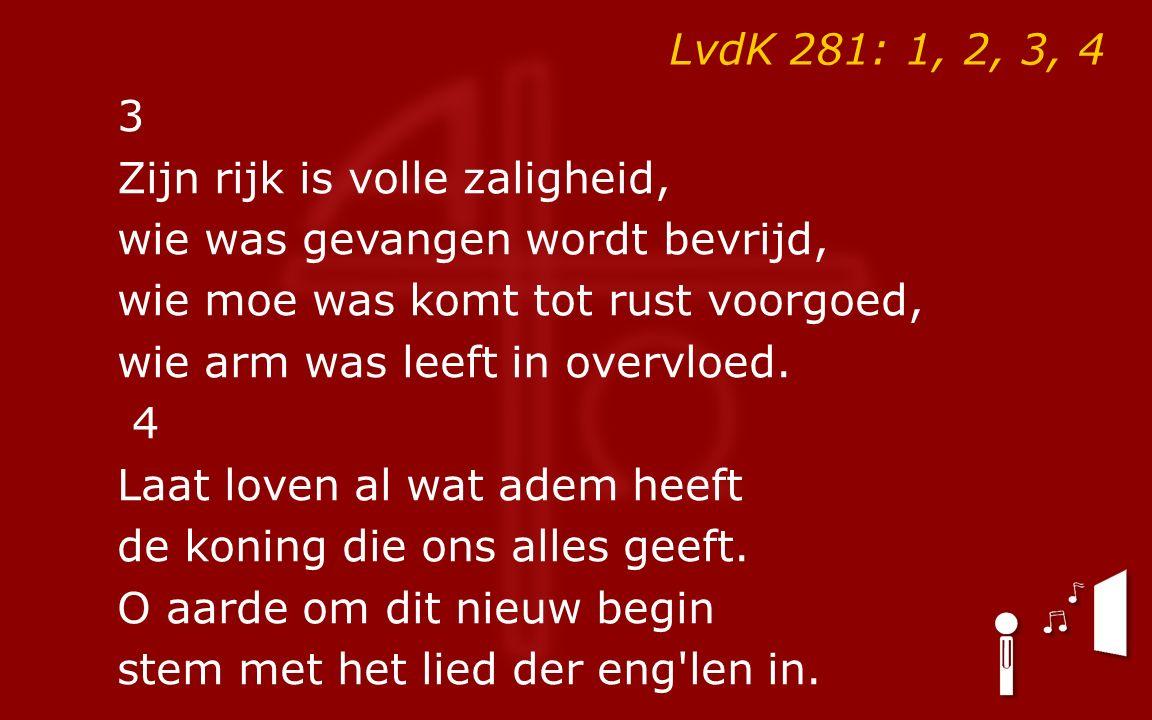 LvdK 281: 1, 2, 3, 4 3 Zijn rijk is volle zaligheid, wie was gevangen wordt bevrijd, wie moe was komt tot rust voorgoed, wie arm was leeft in overvloed.