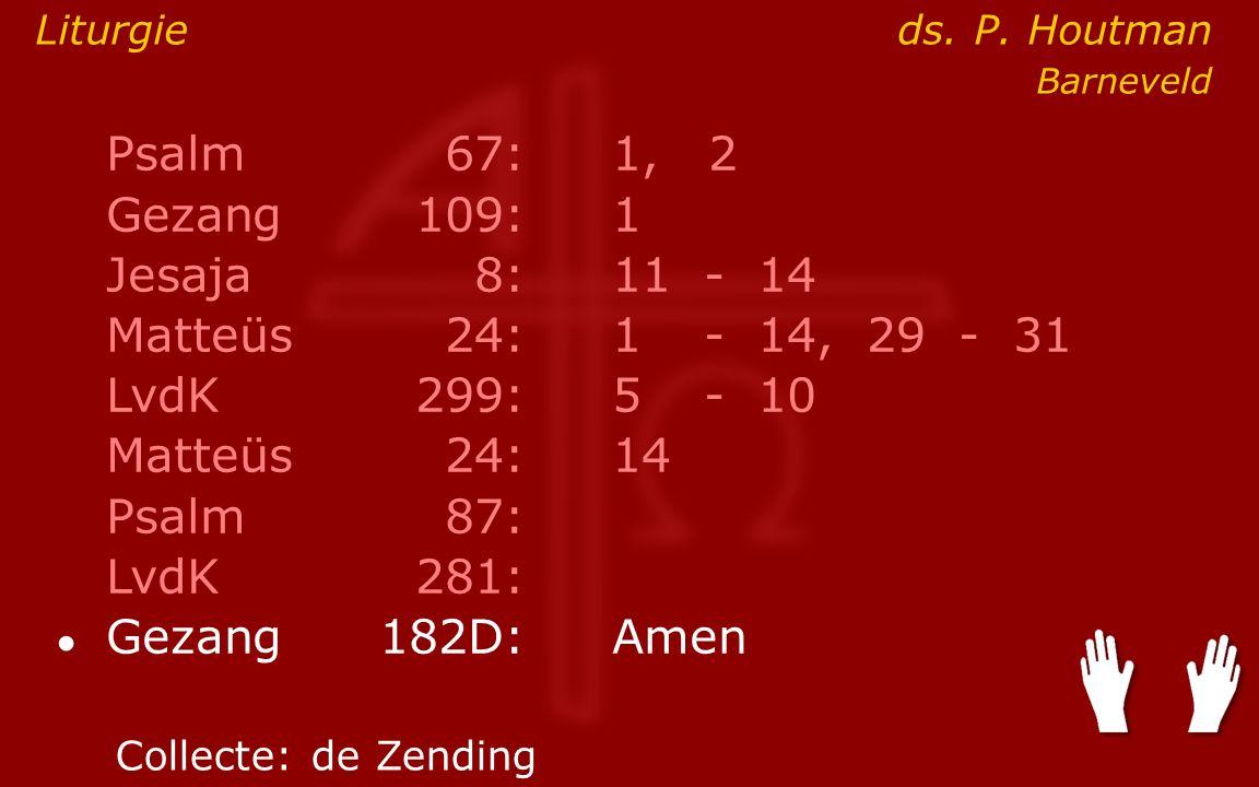 Psalm67:1, 2 Gezang 109:1 Jesaja8:11- 14 Matteüs24:1- 14, 29 - 31 LvdK299:5- 10 Matteüs24: 14 Psalm87: LvdK281: ● Gezang 182D:Amen Collecte:de Zending Liturgie ds.