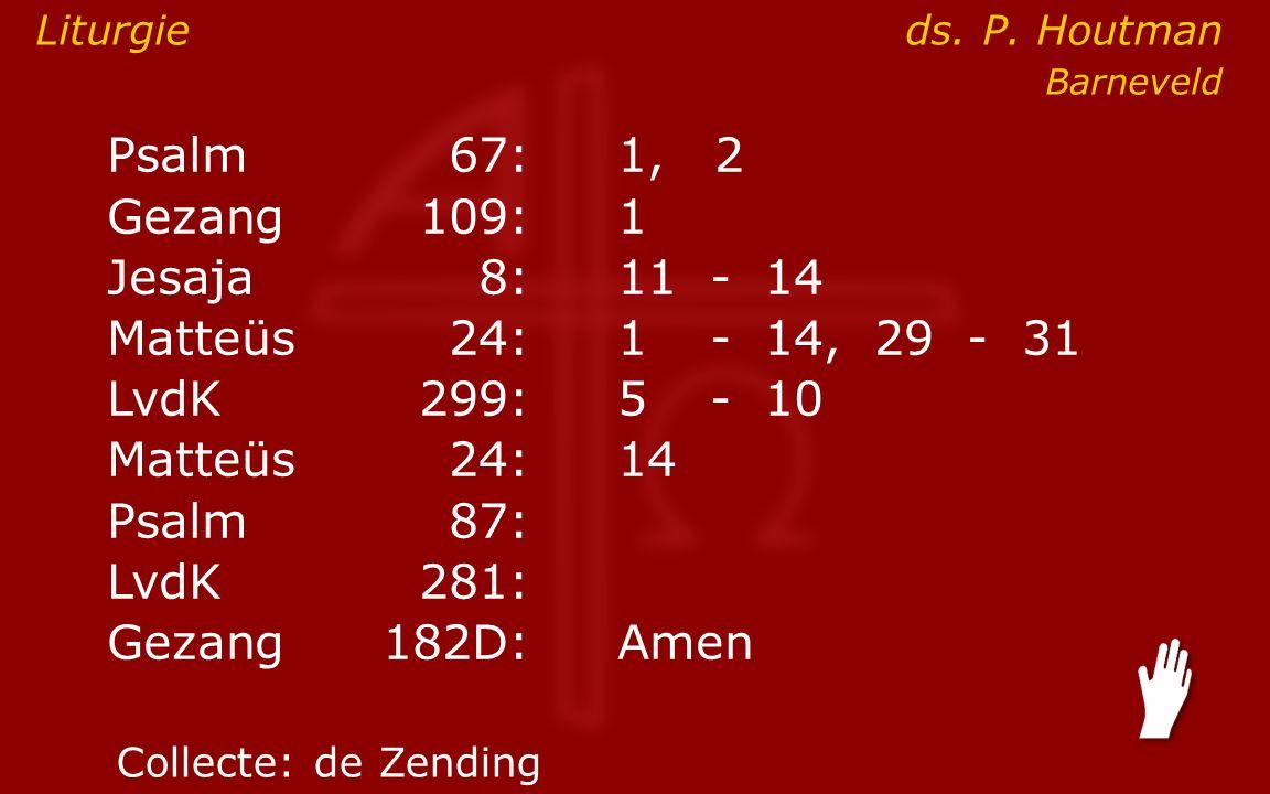 Psalm67:1, 2 Gezang 109:1 Jesaja8:11- 14 Matteüs24:1- 14, 29 - 31 LvdK299:5- 10 Matteüs24: 14 Psalm87: LvdK281: Gezang 182D:Amen Collecte:de Zending Liturgie ds.