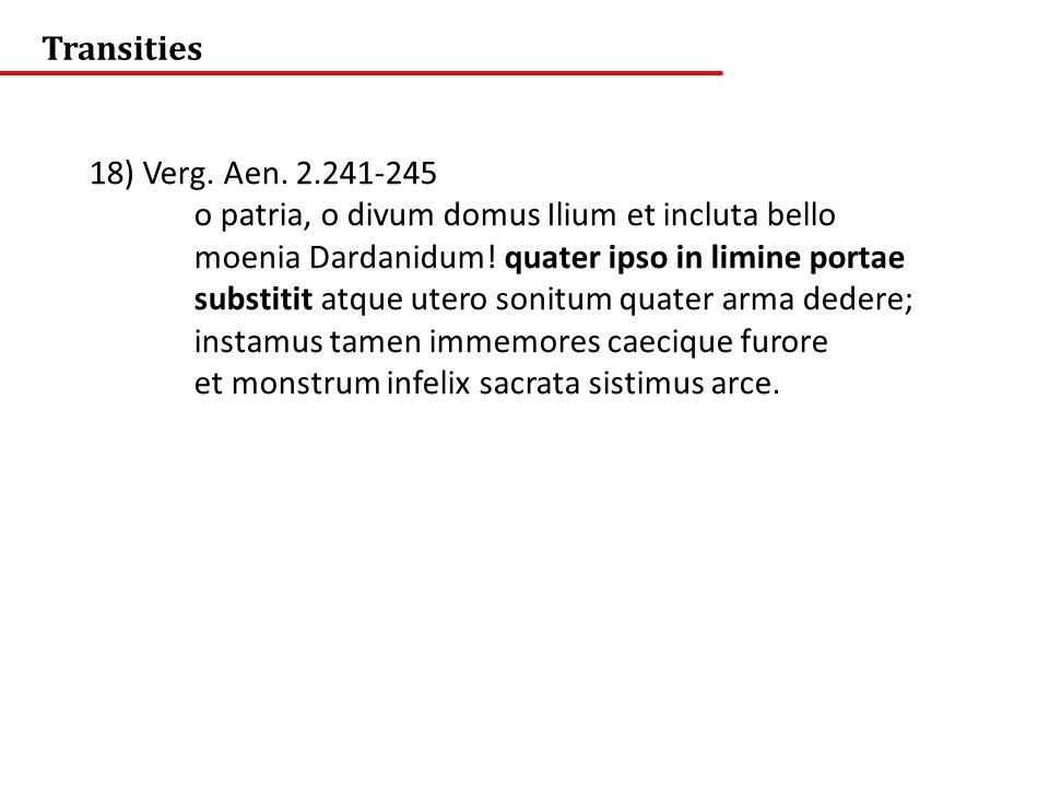 Transities 18) Verg. Aen. 2.241-245 o patria, o divum domus Ilium et incluta bello moenia Dardanidum! quater ipso in limine portae substitit atque ute