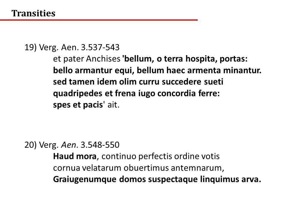 Transities 19) Verg. Aen. 3.537-543 et pater Anchises 'bellum, o terra hospita, portas: bello armantur equi, bellum haec armenta minantur. sed tamen i