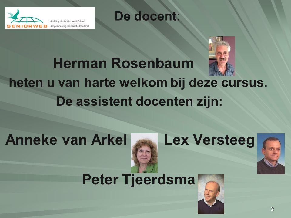2 Herman Rosenbaum heten u van harte welkom bij deze cursus. De assistent docenten zijn: Anneke van Arkel Lex Versteeg & Peter Tjeerdsma De docent:
