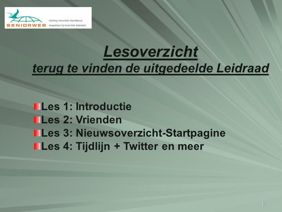 6 Les 1: Introductie Les 2: Vrienden Les 3: Nieuwsoverzicht-Startpagine Les 4: Tijdlijn + Twitter en meer Lesoverzicht terug te vinden de uitgedeelde