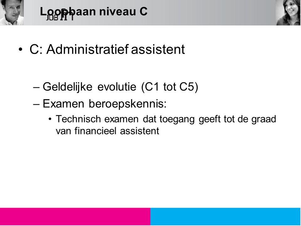 Loopbaan niveau C C: Administratief assistent –Geldelijke evolutie (C1 tot C5) –Examen beroepskennis: Technisch examen dat toegang geeft tot de graad