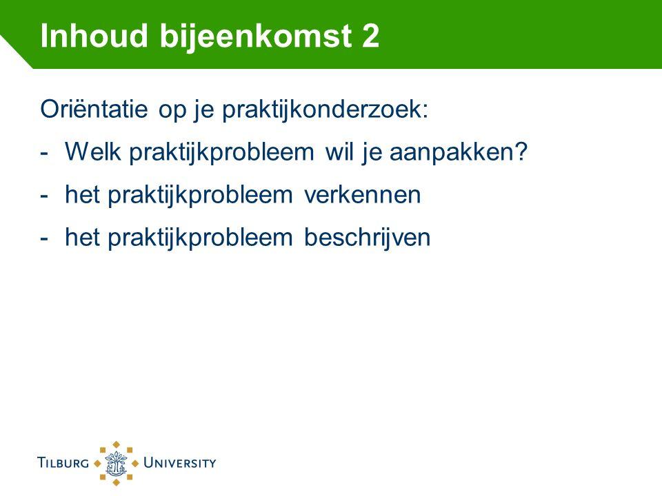 Inhoud bijeenkomst 2 Oriёntatie op je praktijkonderzoek: -Welk praktijkprobleem wil je aanpakken? -het praktijkprobleem verkennen -het praktijkproblee