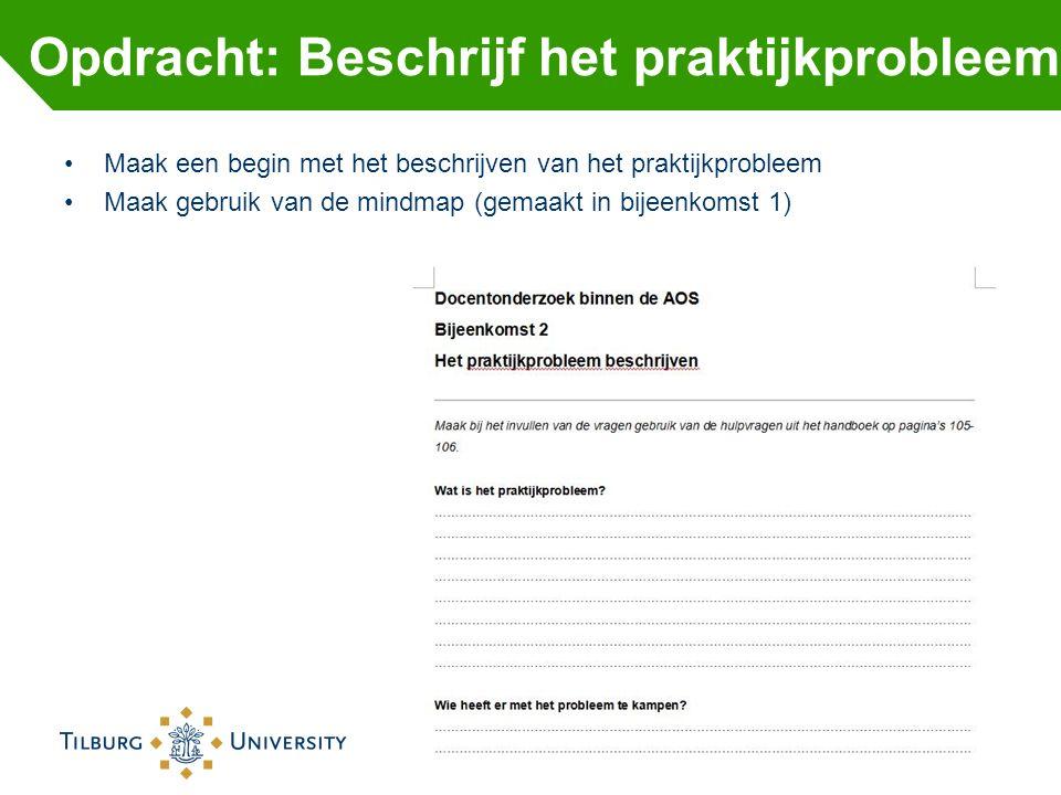 Maak een begin met het beschrijven van het praktijkprobleem Maak gebruik van de mindmap (gemaakt in bijeenkomst 1) Opdracht: Beschrijf het praktijkpro
