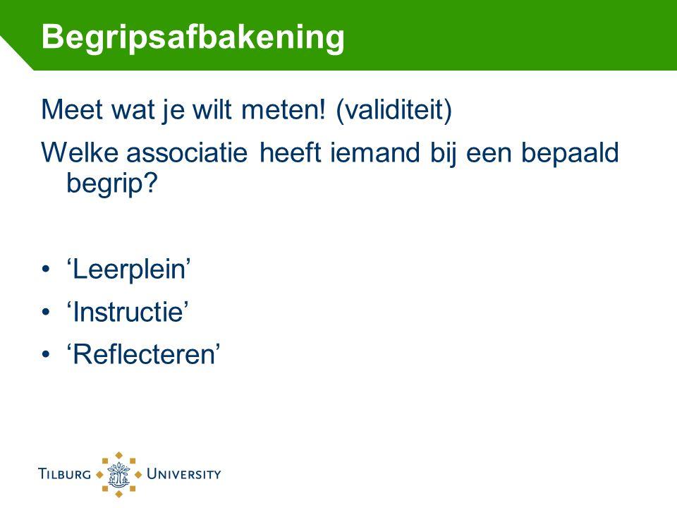 Begripsafbakening Meet wat je wilt meten! (validiteit) Welke associatie heeft iemand bij een bepaald begrip? 'Leerplein' 'Instructie' 'Reflecteren'
