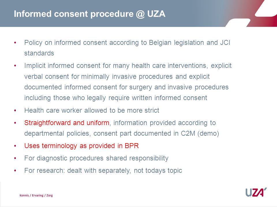 Informed consent procedure @ UZA Policy on informed consent according to Belgian legislation and JCI standards Implicit informed consent for many health care interventions, explicit verbal consent for minimally invasive procedures and explicit documented informed consent for surgery and invasive procedures including those who legally require written informed consent Health care worker allowed to be more strict Straightforward and uniform, information provided according to departmental policies, consent part documented in C2M (demo) Uses terminology as provided in BPR For diagnostic procedures shared responsibility For research: dealt with separately, not todays topic