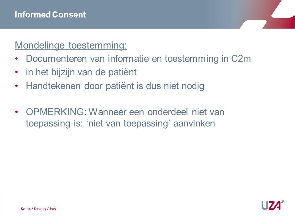 Informed Consent Mondelinge toestemming: Documenteren van informatie en toestemming in C2m in het bijzijn van de patiënt Handtekenen door patiënt is dus niet nodig OPMERKING: Wanneer een onderdeel niet van toepassing is: 'niet van toepassing' aanvinken