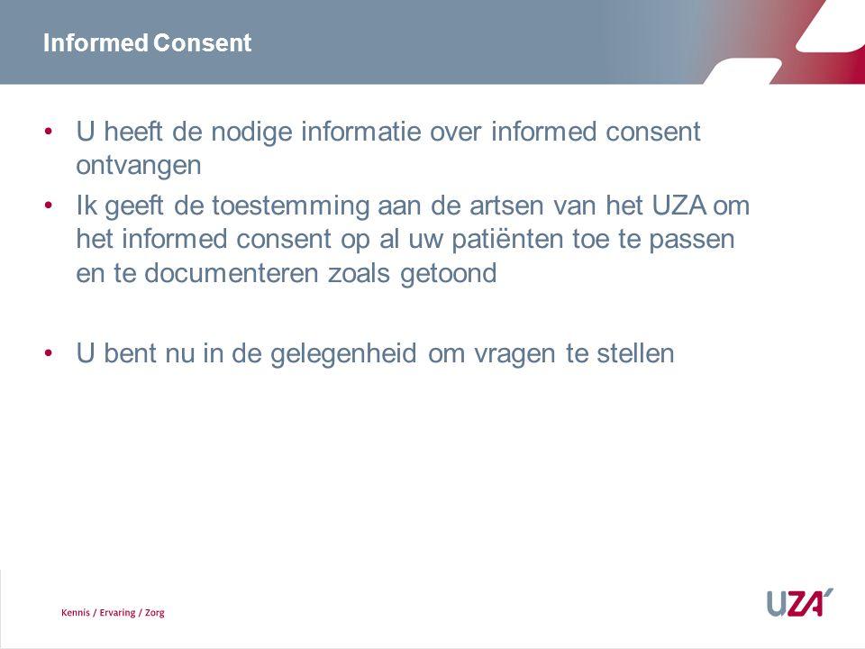Informed Consent U heeft de nodige informatie over informed consent ontvangen Ik geeft de toestemming aan de artsen van het UZA om het informed consent op al uw patiënten toe te passen en te documenteren zoals getoond U bent nu in de gelegenheid om vragen te stellen