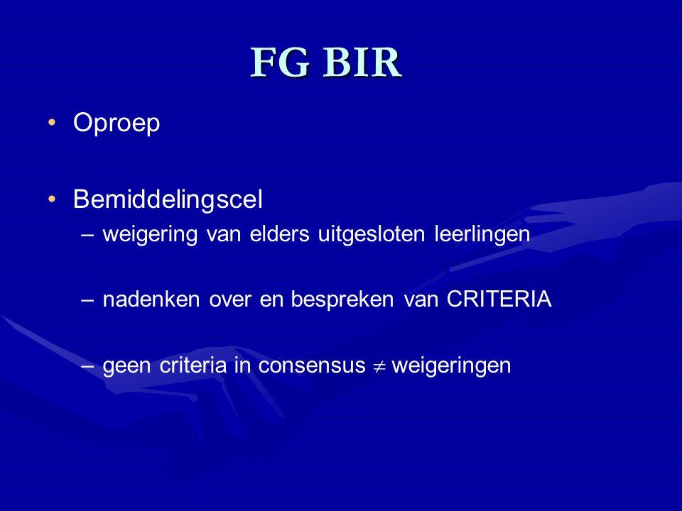 FG BIR FG BIR Oproep Bemiddelingscel –weigering van elders uitgesloten leerlingen –nadenken over en bespreken van CRITERIA –geen criteria in consensus  weigeringen