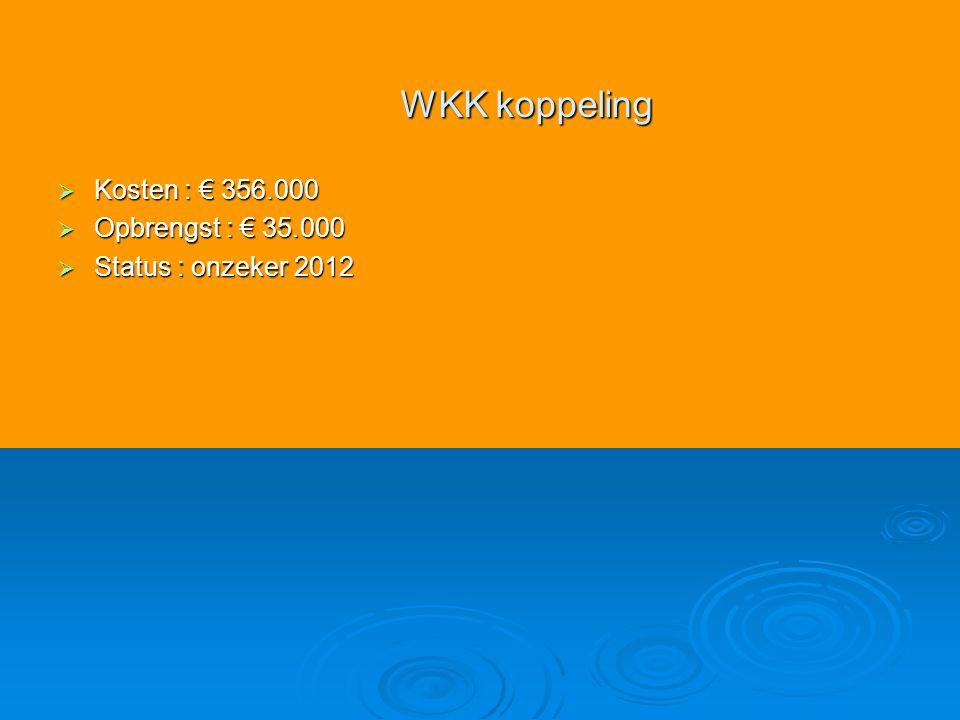  Kosten : € 356.000  Opbrengst : € 35.000  Status : onzeker 2012 WKK koppeling