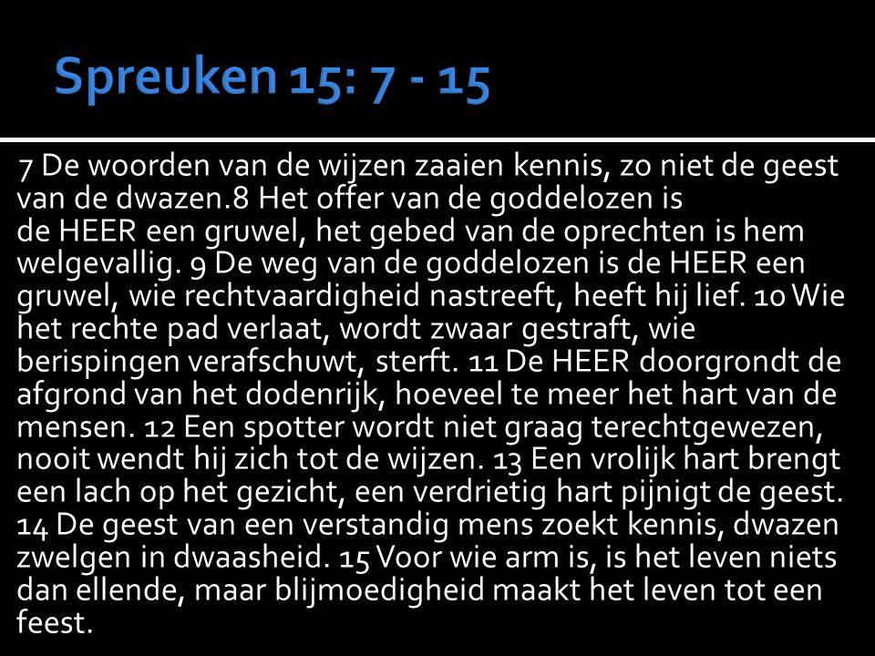 7 De woorden van de wijzen zaaien kennis, zo niet de geest van de dwazen.8 Het offer van de goddelozen is de HEER een gruwel, het gebed van de oprechten is hem welgevallig.
