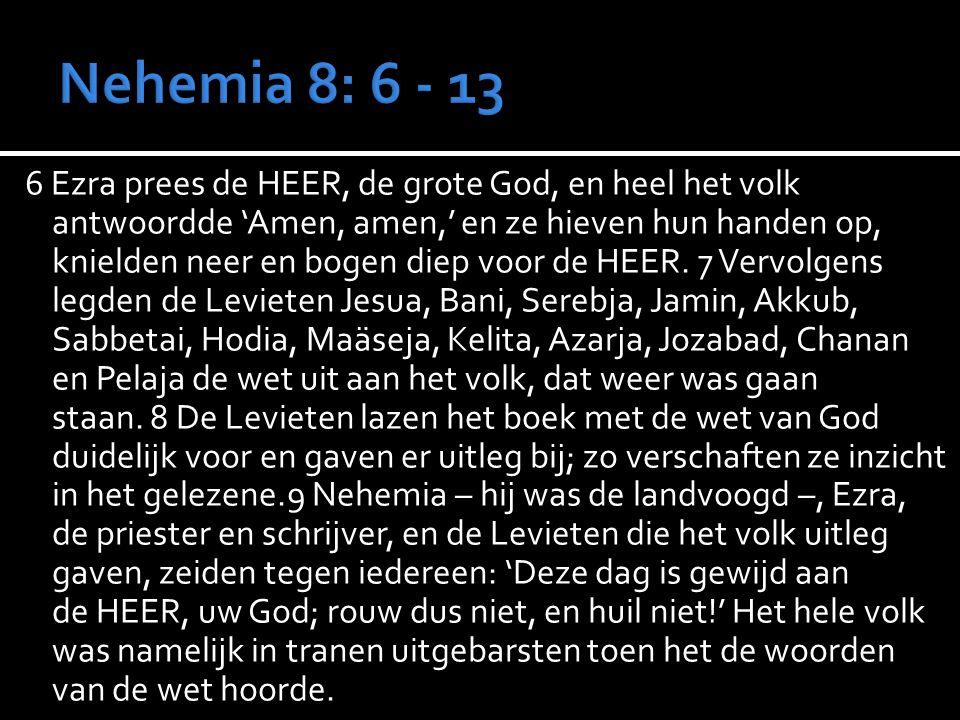 6 Ezra prees de HEER, de grote God, en heel het volk antwoordde 'Amen, amen,' en ze hieven hun handen op, knielden neer en bogen diep voor de HEER.