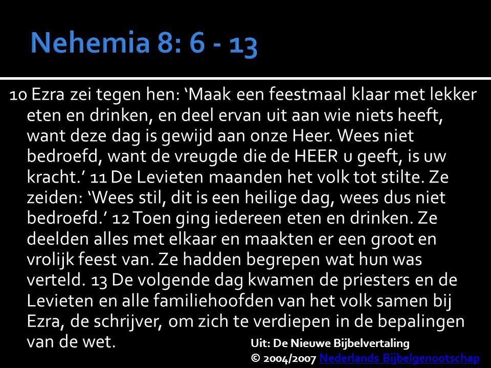 10 Ezra zei tegen hen: 'Maak een feestmaal klaar met lekker eten en drinken, en deel ervan uit aan wie niets heeft, want deze dag is gewijd aan onze Heer.