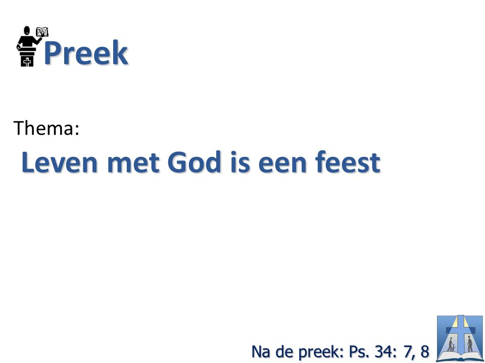 Preek Thema: Leven met God is een feest Leven met God is een feest Na de preek: Ps. 34: 7, 8