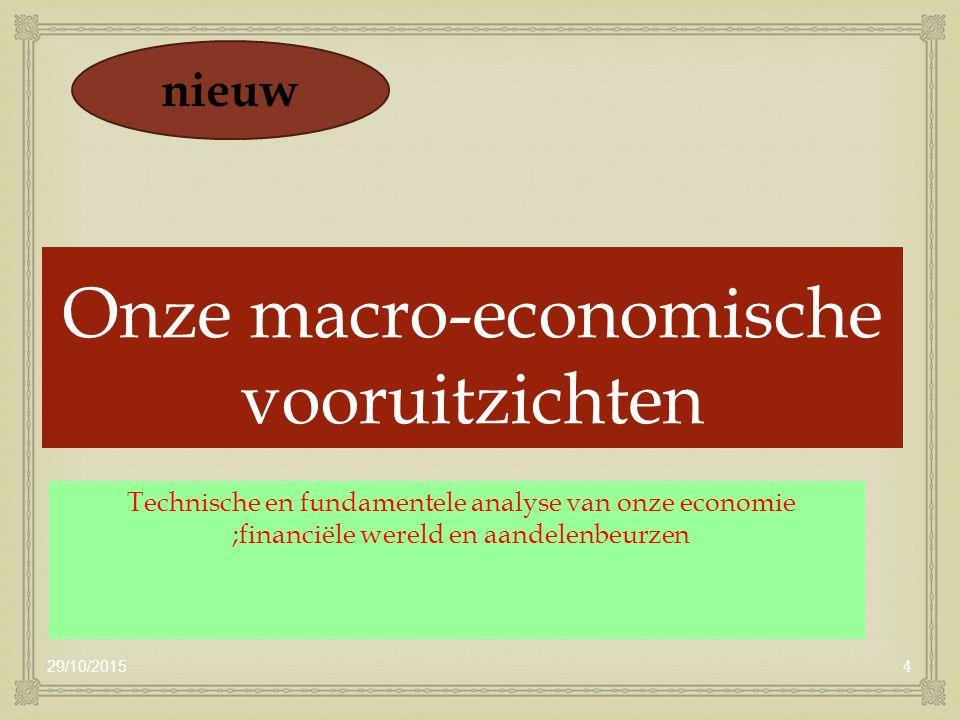  Onze macro-economische vooruitzichten Technische en fundamentele analyse van onze economie ;financiële wereld en aandelenbeurzen 29/10/20154 nieuw