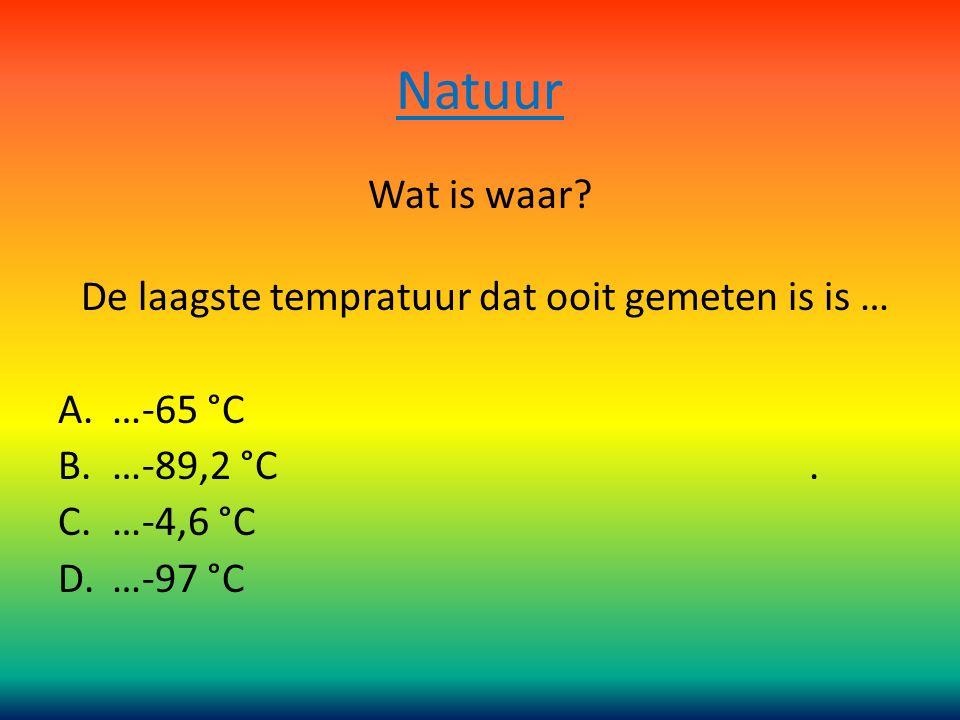Natuur Wat is waar.De laagste tempratuur dat ooit gemeten is is … A.…-65 °C B.…-89,2 °C.