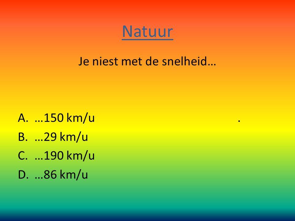 Natuur Je niest met de snelheid… A.…150 km/u. B.…29 km/u C.…190 km/u D.…86 km/u