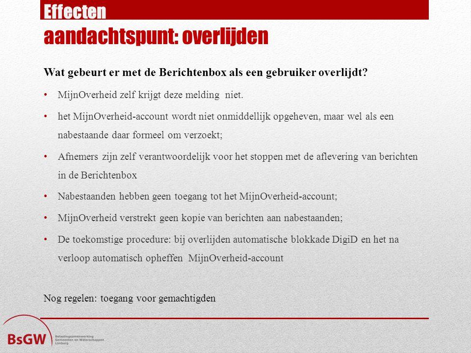 Effecten aandachtspunt: overlijden Wat gebeurt er met de Berichtenbox als een gebruiker overlijdt? MijnOverheid zelf krijgt deze melding niet. het Mij