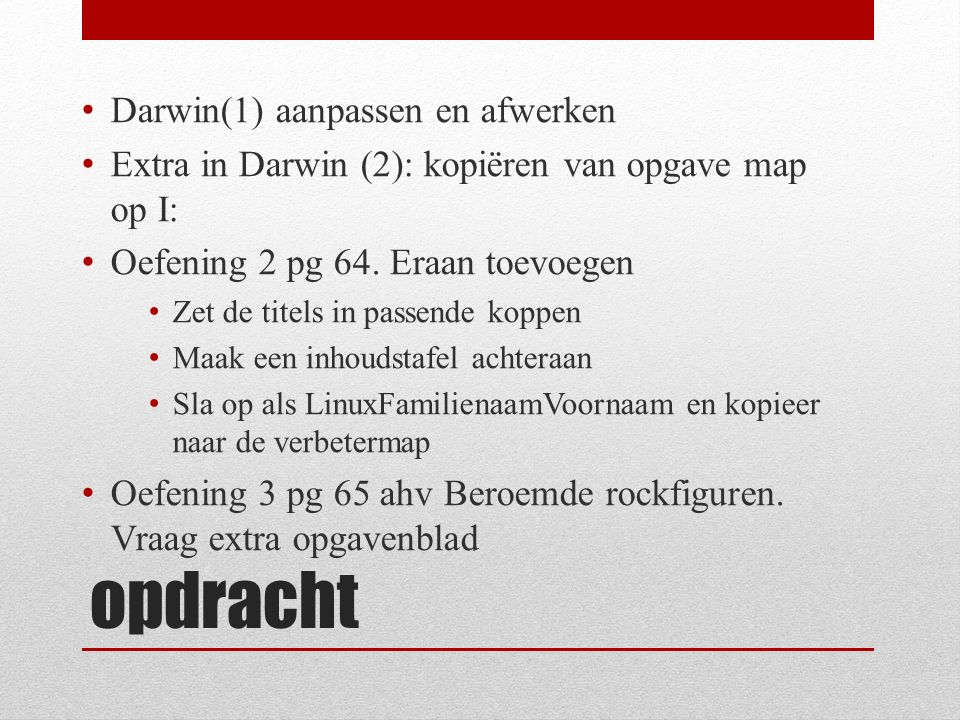 opdracht Darwin(1) aanpassen en afwerken Extra in Darwin (2): kopiëren van opgave map op I: Oefening 2 pg 64. Eraan toevoegen Zet de titels in passend