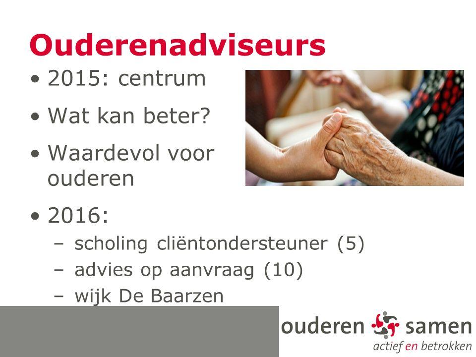 Ouderenadviseurs 2015: centrum Wat kan beter? Waardevol voor ouderen 2016: – scholing cliëntondersteuner (5) – advies op aanvraag (10) – wijk De Baarz