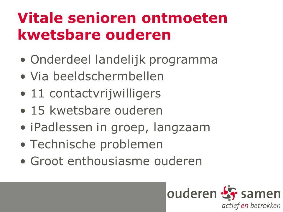 Vitale senioren ontmoeten kwetsbare ouderen Onderdeel landelijk programma Via beeldschermbellen 11 contactvrijwilligers 15 kwetsbare ouderen iPadlesse