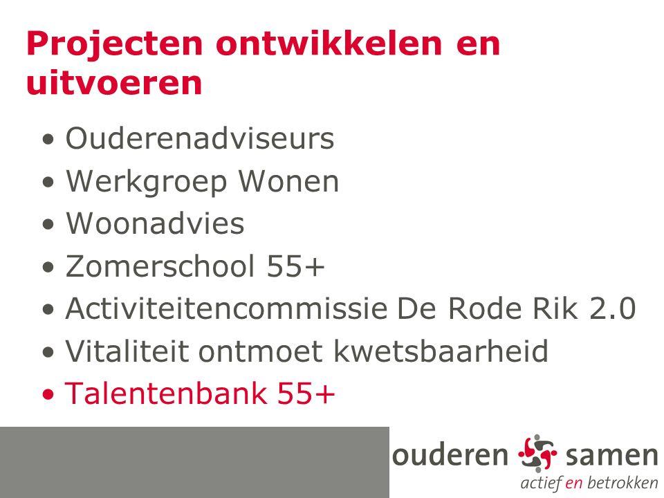 Projecten ontwikkelen en uitvoeren Ouderenadviseurs Werkgroep Wonen Woonadvies Zomerschool 55+ Activiteitencommissie De Rode Rik 2.0 Vitaliteit ontmoet kwetsbaarheid Talentenbank 55+