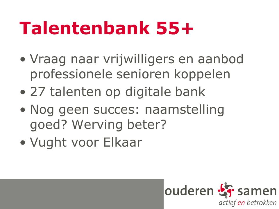 Talentenbank 55+ Vraag naar vrijwilligers en aanbod professionele senioren koppelen 27 talenten op digitale bank Nog geen succes: naamstelling goed.