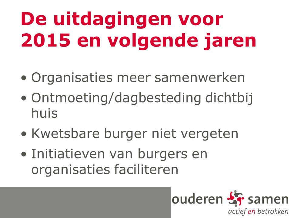 De uitdagingen voor 2015 en volgende jaren Organisaties meer samenwerken Ontmoeting/dagbesteding dichtbij huis Kwetsbare burger niet vergeten Initiatieven van burgers en organisaties faciliteren