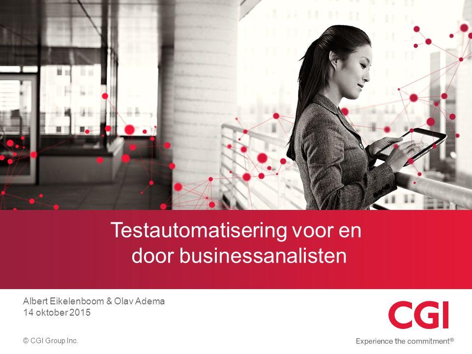 © CGI Group Inc. Testautomatisering voor en door businessanalisten Albert Eikelenboom & Olav Adema 14 oktober 2015
