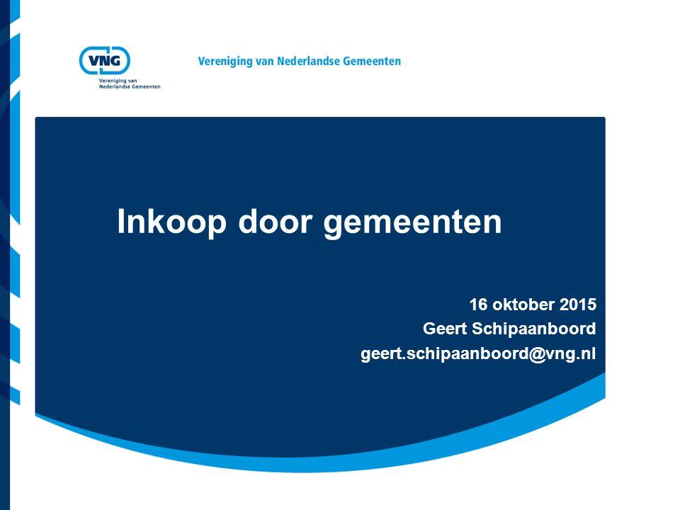 Inkoop door gemeenten 16 oktober 2015 Geert Schipaanboord geert.schipaanboord@vng.nl