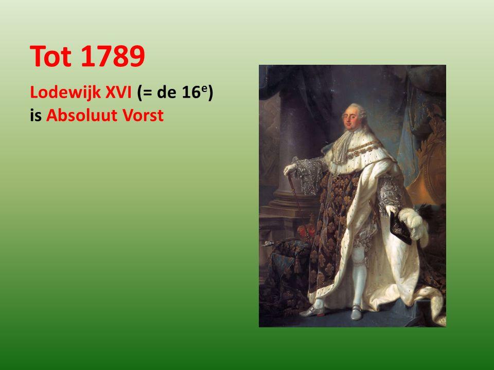 Tot 1789 Lodewijk XVI (= de 16 e ) is Absoluut Vorst