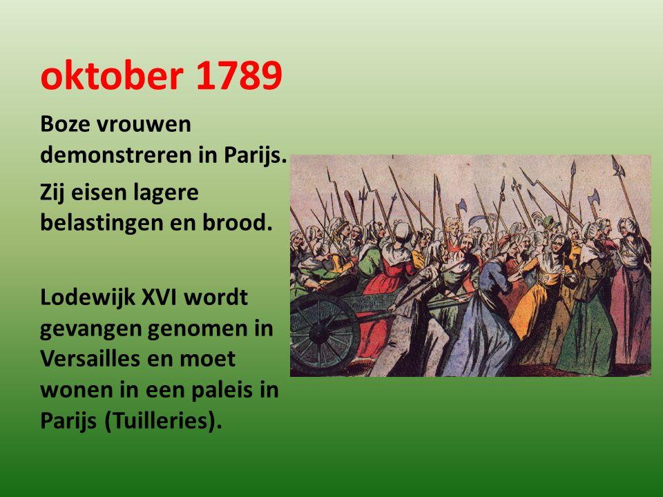 oktober 1789 Boze vrouwen demonstreren in Parijs. Zij eisen lagere belastingen en brood. Lodewijk XVI wordt gevangen genomen in Versailles en moet won