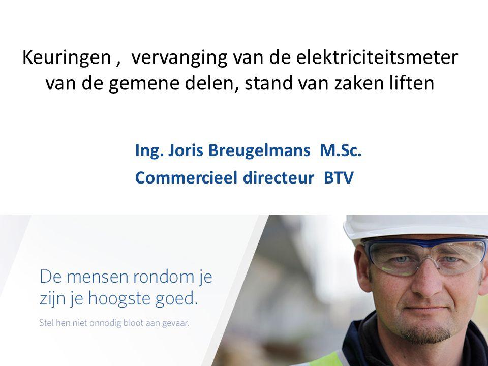 Keuringen, vervanging van de elektriciteitsmeter van de gemene delen, stand van zaken liften Ing. Joris Breugelmans M.Sc. Commercieel directeur BTV