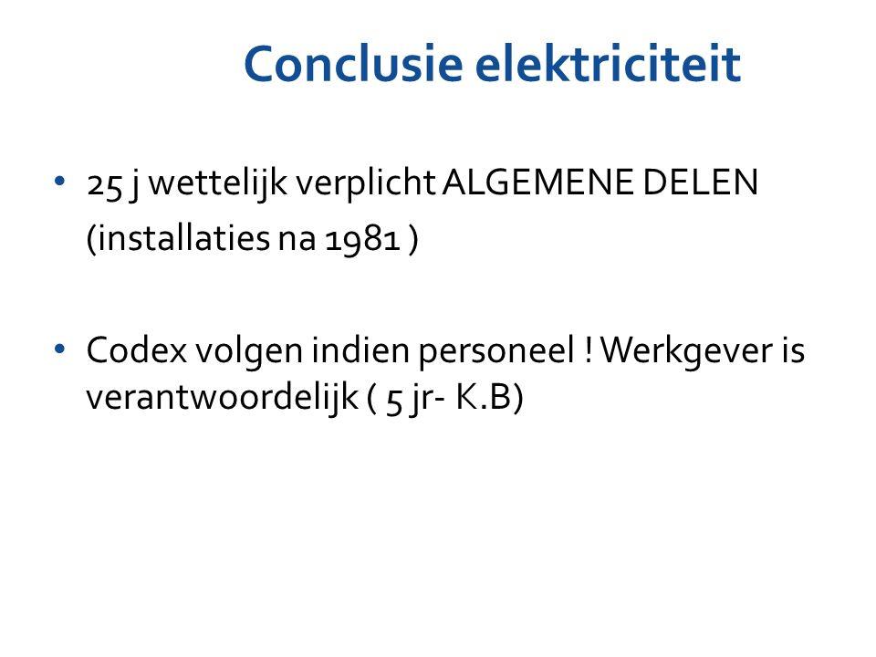Conclusie elektriciteit 25 j wettelijk verplicht ALGEMENE DELEN (installaties na 1981 ) Codex volgen indien personeel ! Werkgever is verantwoordelijk