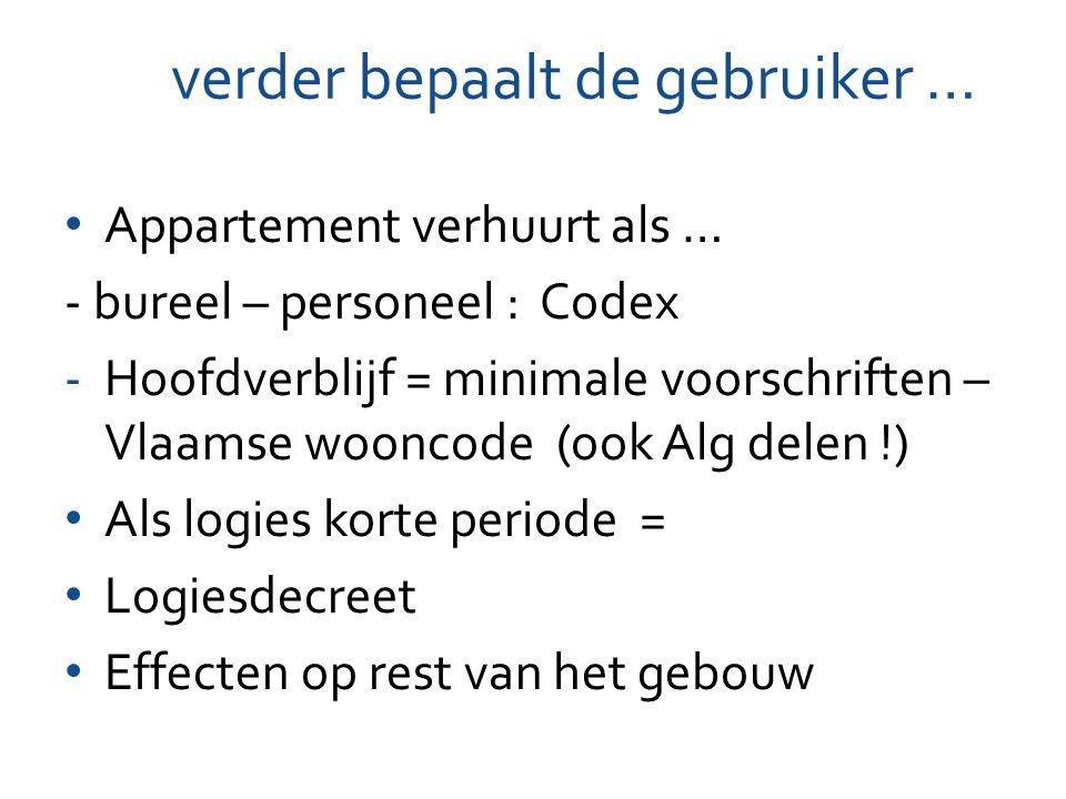 verder bepaalt de gebruiker … Appartement verhuurt als … - bureel – personeel : Codex -Hoofdverblijf = minimale voorschriften – Vlaamse wooncode (ook Alg delen !) Als logies korte periode = Logiesdecreet Effecten op rest van het gebouw