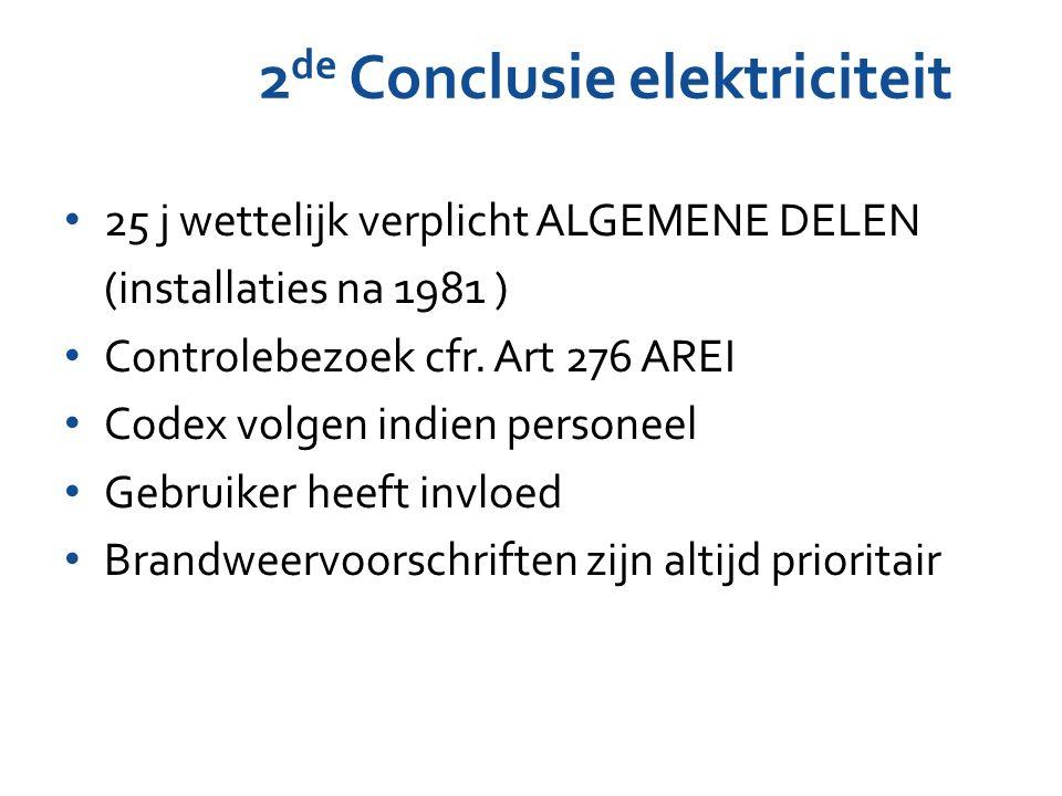 2 de Conclusie elektriciteit 25 j wettelijk verplicht ALGEMENE DELEN (installaties na 1981 ) Controlebezoek cfr. Art 276 AREI Codex volgen indien pers