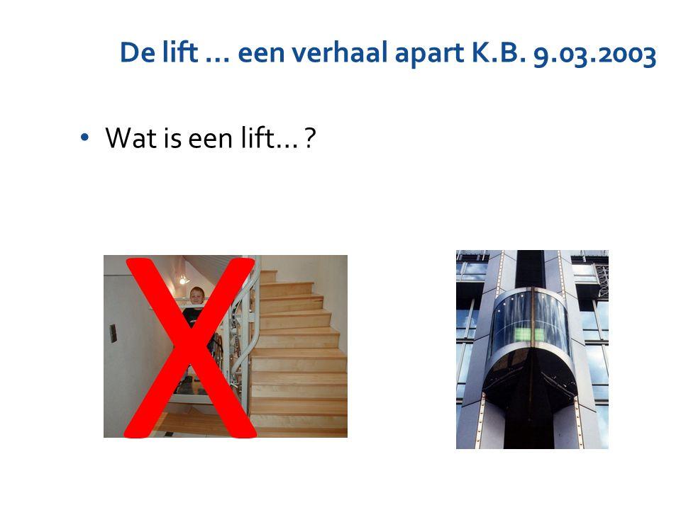 De lift … een verhaal apart K.B. 9.03.2003 Wat is een lift… ? X