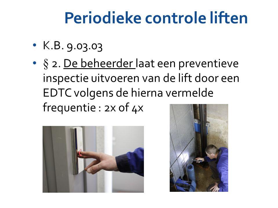 Periodieke controle liften K.B. 9.03.03 § 2. De beheerder laat een preventieve inspectie uitvoeren van de lift door een EDTC volgens de hierna vermeld