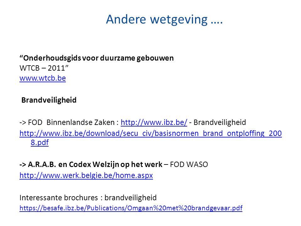"""Andere wetgeving …. """"Onderhoudsgids voor duurzame gebouwen WTCB – 2011"""" www.wtcb.be Brandveiligheid -> FOD Binnenlandse Zaken : http://www.ibz.be/ - B"""