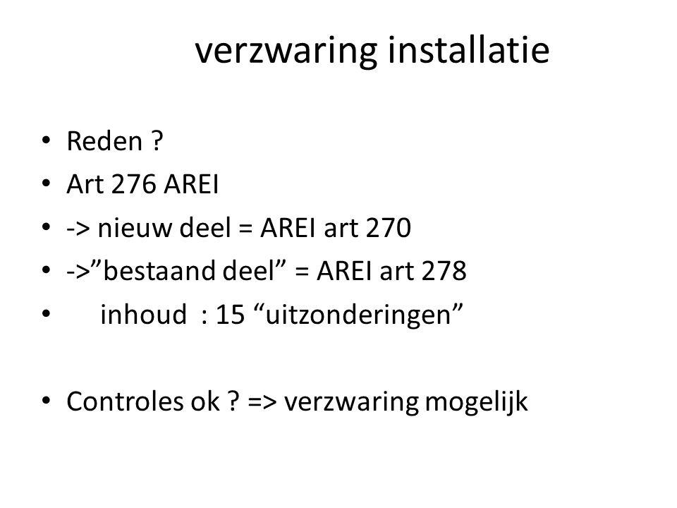 """verzwaring installatie Reden ? Art 276 AREI -> nieuw deel = AREI art 270 ->""""bestaand deel"""" = AREI art 278 inhoud : 15 """"uitzonderingen"""" Controles ok ?"""