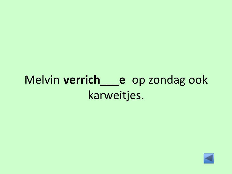 Melvin verrich___e op zondag ook karweitjes.