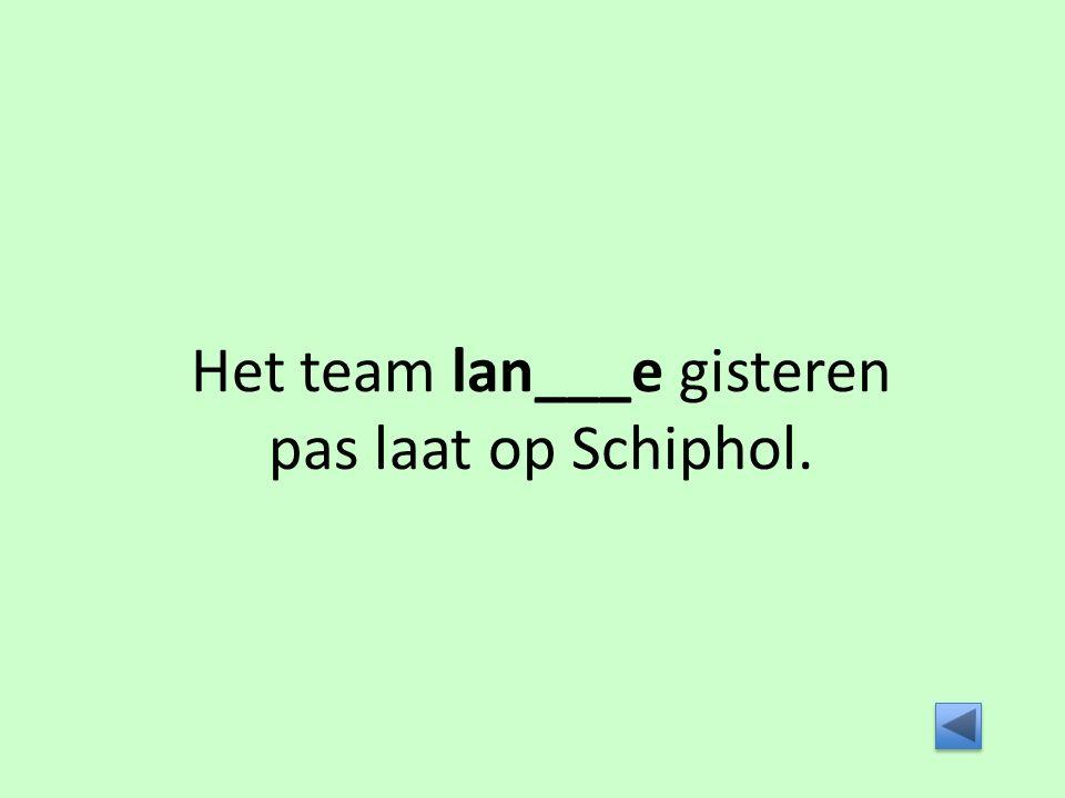 Het team lan___e gisteren pas laat op Schiphol.