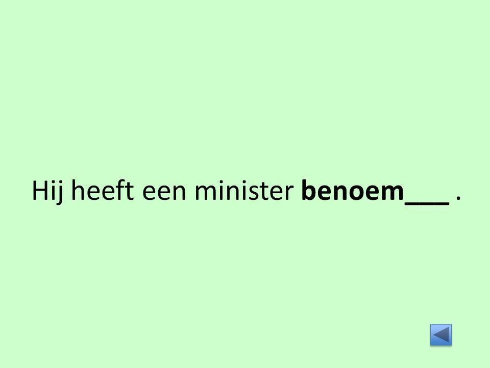 Hij heeft een minister benoem___.