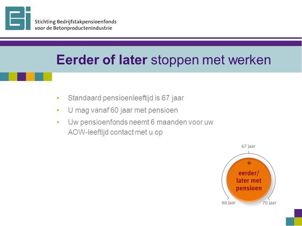 Eerder of later stoppen met werken Standaard pensioenleeftijd is 67 jaar U mag vanaf 60 jaar met pensioen Uw pensioenfonds neemt 6 maanden voor uw AOW-leeftijd contact met u op