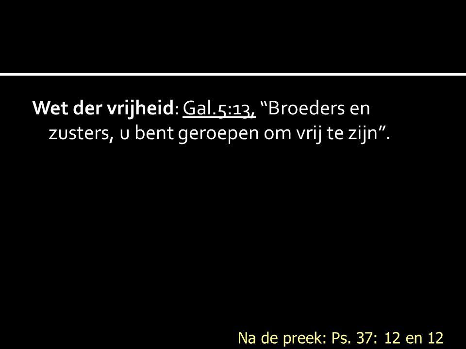 Wet der vrijheid: Gal.5:13, Broeders en zusters, u bent geroepen om vrij te zijn .