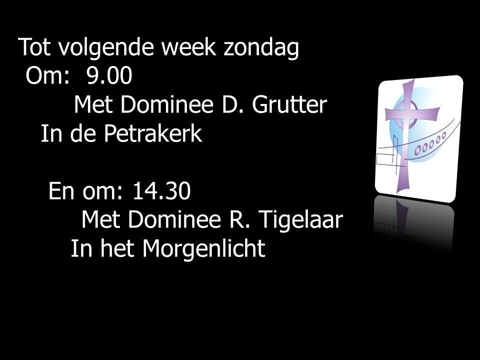 Tot volgende week zondag Om: 9.00 Om: 9.00 Met Dominee D.