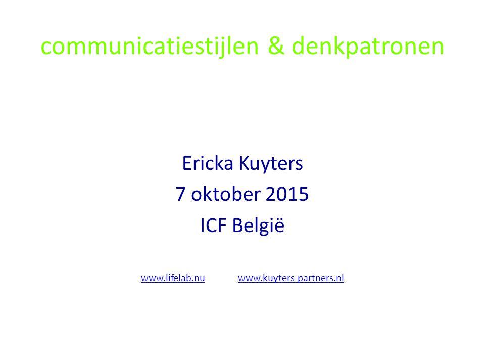 communicatiestijlen & denkpatronen Ericka Kuyters 7 oktober 2015 ICF België www.lifelab.nuwww.lifelab.nu www.kuyters-partners.nlwww.kuyters-partners.n